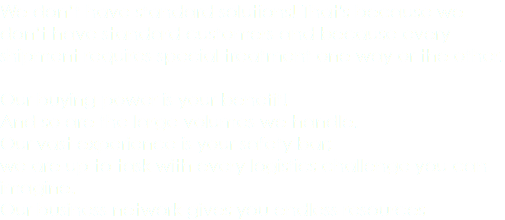 We don't have standard solutions! That's because we don't have standard customers and because every shipment requires special treatment one way or the other. Our buying power is your benefit! And so are the large volumes we handle. Our vast experience is your safety bar; we are up to task with every logistics challenge you can imagine. Our business network gives you endless resources