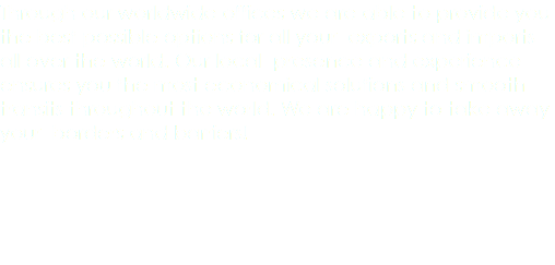 Through our worldwide offices we are able to provide you the best possible options for all your exports and imports all over the world. Our local presence and experience ensures you the most economical solutions and smooth transits throughout the world. We are happy to take away your borders and barriers!